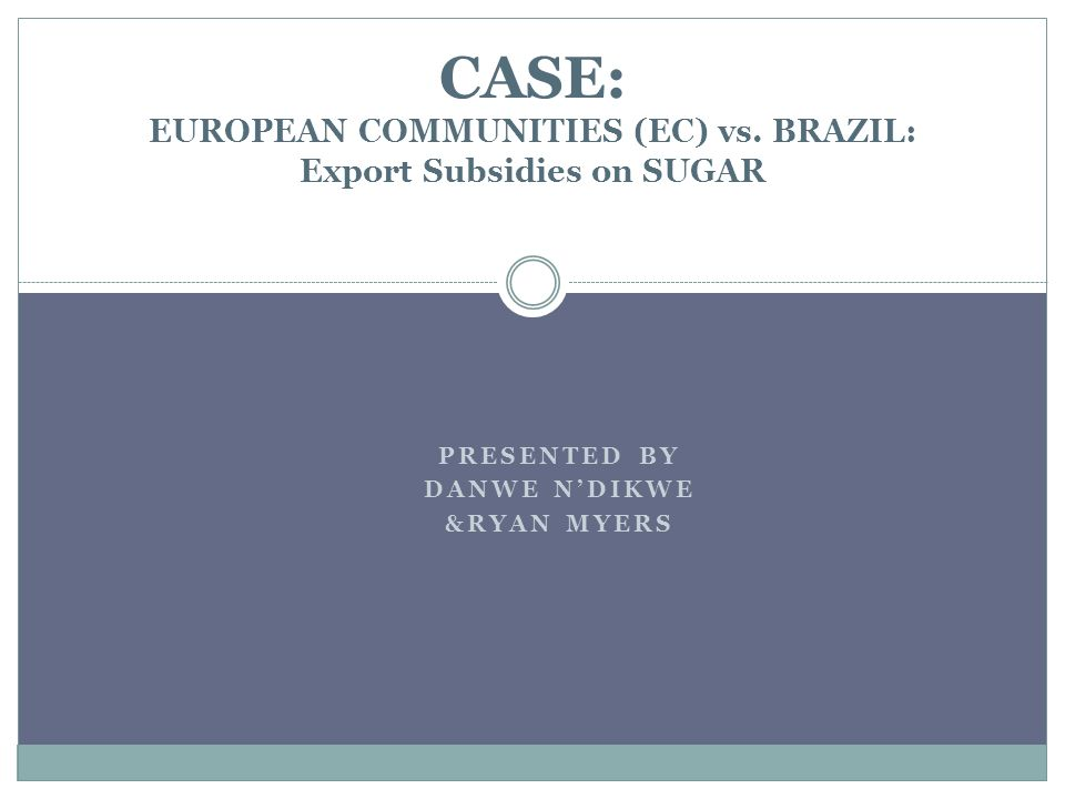 PRESENTED BY DANWE NDIKWE &RYAN MYERS CASE: EUROPEAN COMMUNITIES (EC) vs. BRAZIL: Export Subsidies on SUGAR
