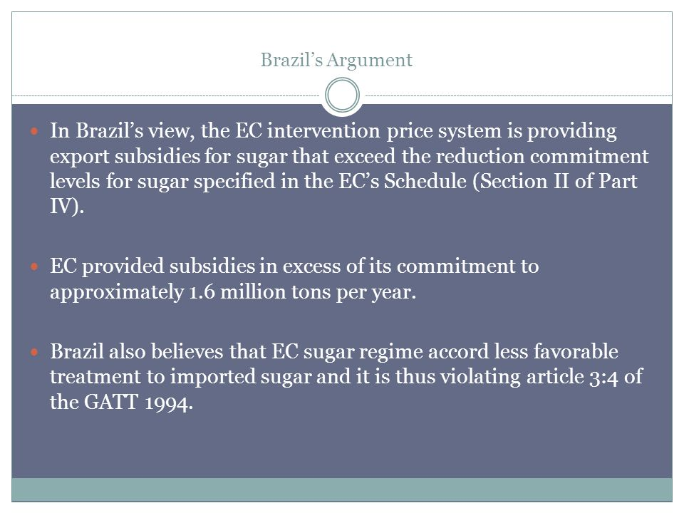 Brazils Argument In Brazils view, the EC intervention price system is providing export subsidies for sugar that exceed the reduction commitment levels for sugar specified in the ECs Schedule (Section II of Part IV).