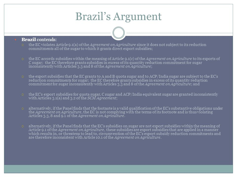 Brazils Argument Brazil contends: the EC violates Article 9.1(a) of the Agreement on Agriculture since it does not subject to its reduction commitments all of the sugar to which it grants direct export subsidies; the EC accords subsidies within the meaning of Article 9.1(c) of the Agreement on Agriculture to its exports of C sugar; the EC therefore grants subsidies in excess of its quantity reduction commitment for sugar inconsistently with Articles 3.3 and 8 of the Agreement on Agriculture; the export subsidies that the EC grants to A and B quota sugar and to ACP/India sugar are subject to the EC s reduction commitments for sugar; the EC therefore grants subsidies in excess of its quantity reduction commitment for sugar inconsistently with Articles 3.3 and 8 of the Agreement on Agriculture; and the EC s export subsidies for quota sugar, C sugar and ACP/India equivalent sugar are granted inconsistently with Articles 3.1(a) and 3.2 of the SCM Agreement; alternatively, if the Panel finds that the footnote is a valid qualification of the EC s substantive obligations under the Agreement on Agriculture, the EC is not complying with the terms of its footnote and is thus violating Articles 3.3, 8 and 9.1 of the Agreement on Agriculture.