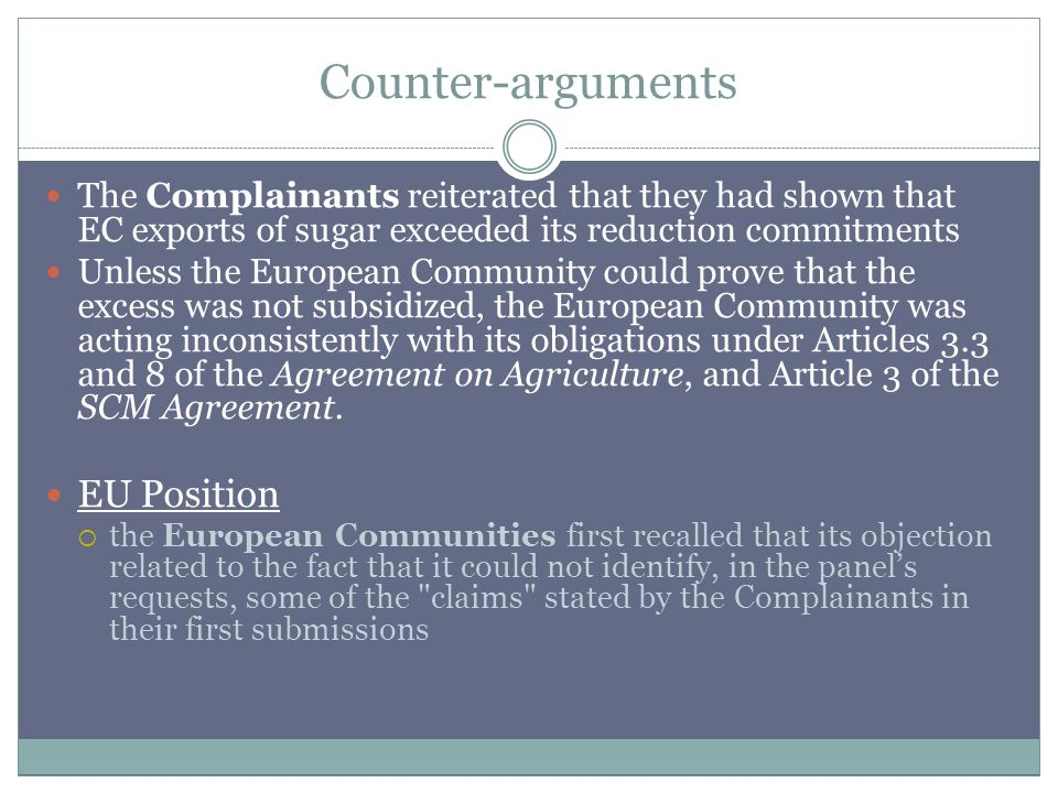 Counter-arguments The Complainants reiterated that they had shown that EC exports of sugar exceeded its reduction commitments Unless the European Community could prove that the excess was not subsidized, the European Community was acting inconsistently with its obligations under Articles 3.3 and 8 of the Agreement on Agriculture, and Article 3 of the SCM Agreement.