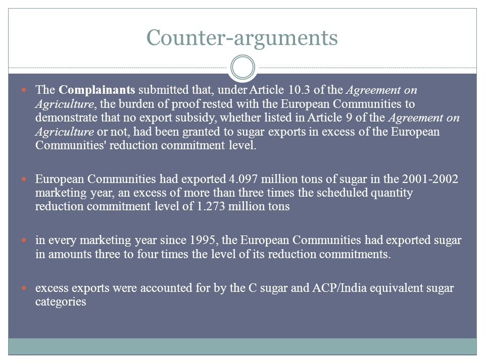 Counter-arguments The Complainants submitted that, under Article 10.3 of the Agreement on Agriculture, the burden of proof rested with the European Communities to demonstrate that no export subsidy, whether listed in Article 9 of the Agreement on Agriculture or not, had been granted to sugar exports in excess of the European Communities reduction commitment level.