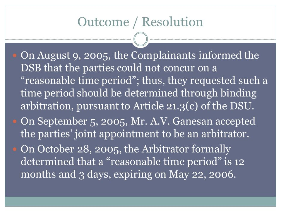 Outcome / Resolution On August 9, 2005, the Complainants informed the DSB that the parties could not concur on a reasonable time period; thus, they requested such a time period should be determined through binding arbitration, pursuant to Article 21.3(c) of the DSU.