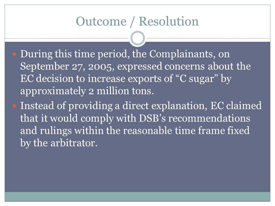 Outcome / Resolution During this time period, the Complainants, on September 27, 2005, expressed concerns about the EC decision to increase exports of C sugar by approximately 2 million tons.
