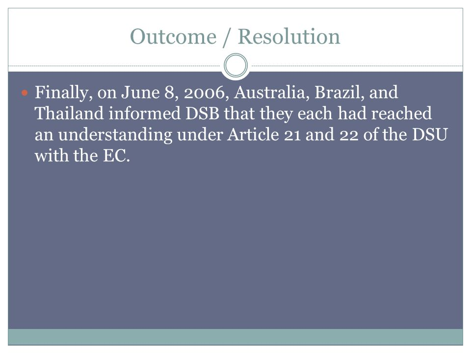 Outcome / Resolution Finally, on June 8, 2006, Australia, Brazil, and Thailand informed DSB that they each had reached an understanding under Article 21 and 22 of the DSU with the EC.