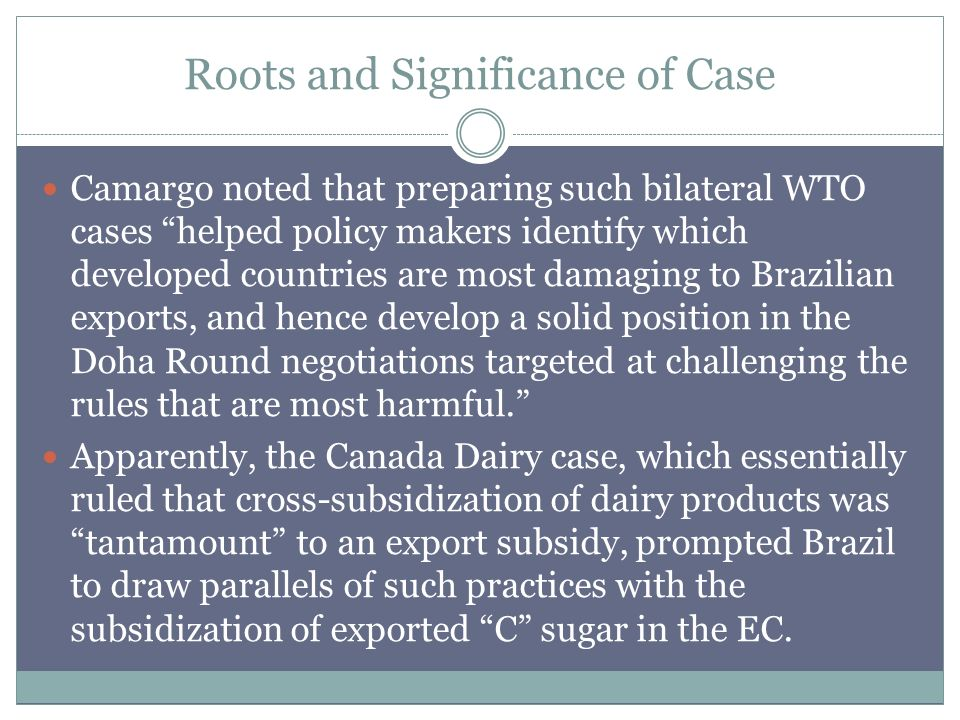 Roots and Significance of Case Camargo noted that preparing such bilateral WTO cases helped policy makers identify which developed countries are most damaging to Brazilian exports, and hence develop a solid position in the Doha Round negotiations targeted at challenging the rules that are most harmful.