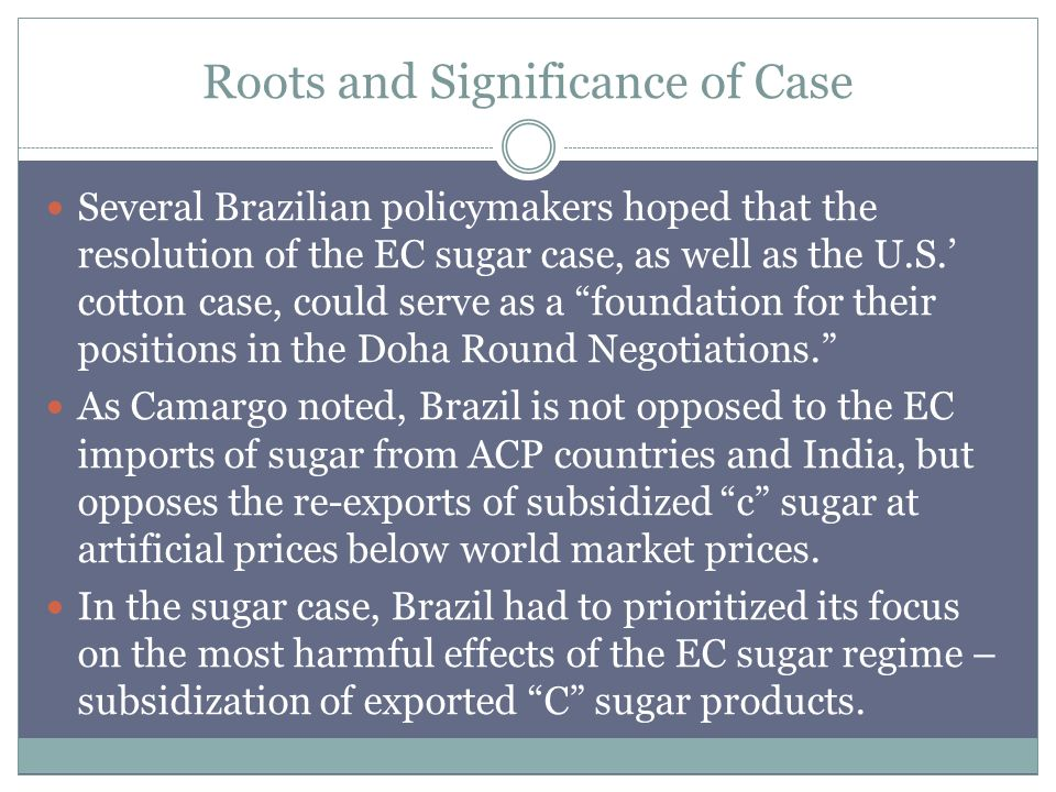 Roots and Significance of Case Several Brazilian policymakers hoped that the resolution of the EC sugar case, as well as the U.S.