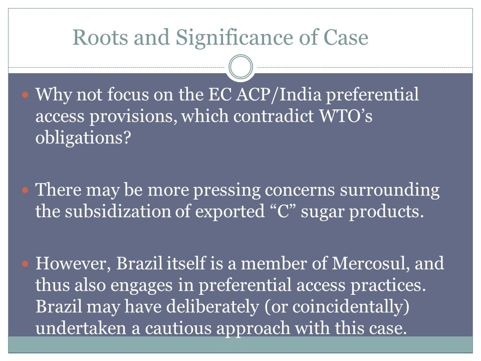 Roots and Significance of Case Why not focus on the EC ACP/India preferential access provisions, which contradict WTOs obligations.