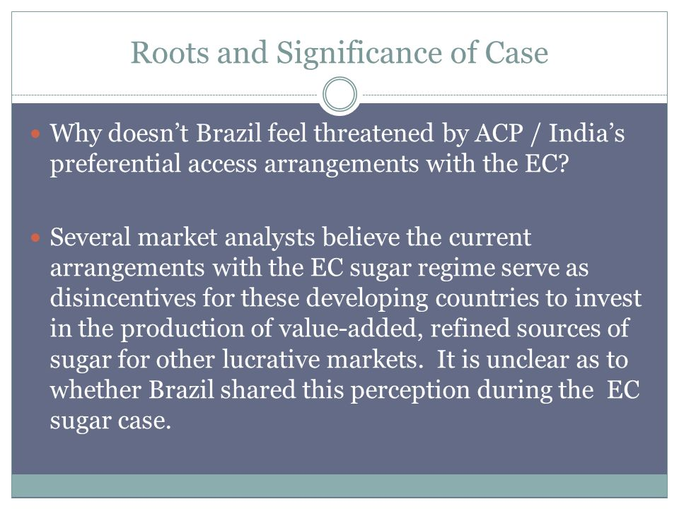 Roots and Significance of Case Why doesnt Brazil feel threatened by ACP / Indias preferential access arrangements with the EC.