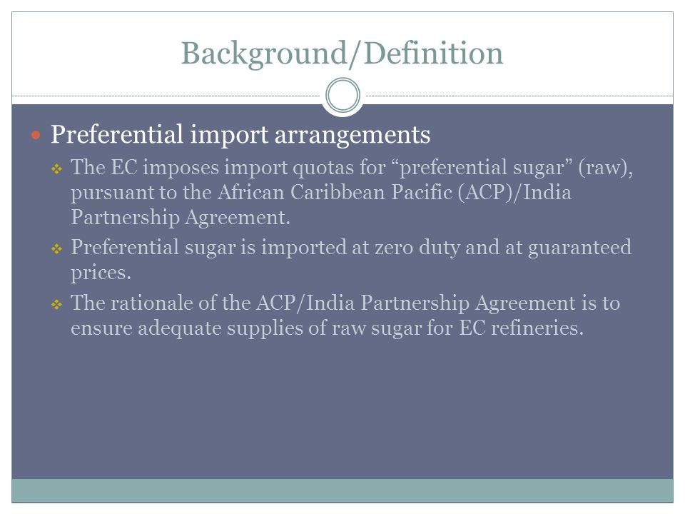 Background/Definition Preferential import arrangements The EC imposes import quotas for preferential sugar (raw), pursuant to the African Caribbean Pacific (ACP)/India Partnership Agreement.