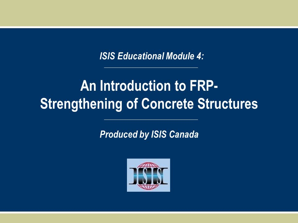 An Introduction to FRP- Strengthening of Concrete Structures ISIS Educational Module 4: Produced by ISIS Canada