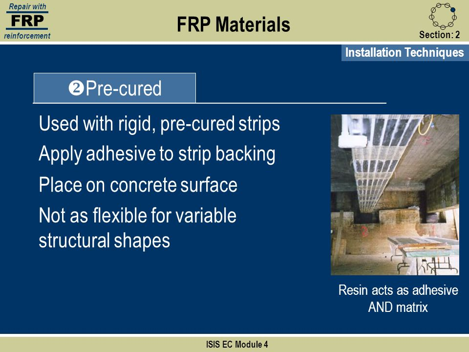 FRP Repair with reinforcement Section:2 FRP Materials ISIS EC Module 4 Installation Techniques Pre-cured Used with rigid, pre-cured strips Apply adhes