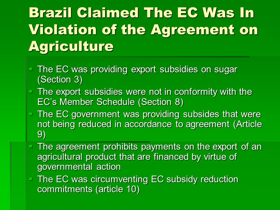 Brazil Claimed The EC Was In Violation of the Agreement on Agriculture The EC was providing export subsidies on sugar (Section 3) The EC was providing export subsidies on sugar (Section 3) The export subsidies were not in conformity with the ECs Member Schedule (Section 8) The export subsidies were not in conformity with the ECs Member Schedule (Section 8) The EC government was providing subsides that were not being reduced in accordance to agreement (Article 9) The EC government was providing subsides that were not being reduced in accordance to agreement (Article 9) The agreement prohibits payments on the export of an agricultural product that are financed by virtue of governmental action The agreement prohibits payments on the export of an agricultural product that are financed by virtue of governmental action The EC was circumventing EC subsidy reduction commitments (article 10) The EC was circumventing EC subsidy reduction commitments (article 10)