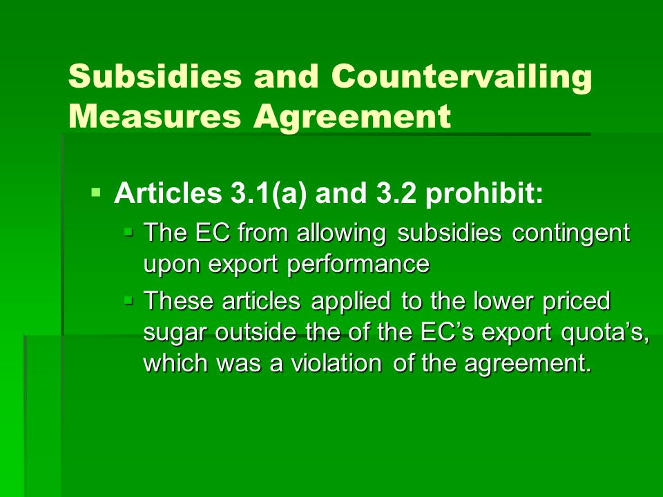 Subsidies and Countervailing Measures Agreement Articles 3.1(a) and 3.2 prohibit: The EC from allowing subsidies contingent upon export performance The EC from allowing subsidies contingent upon export performance These articles applied to the lower priced sugar outside the of the ECs export quotas, which was a violation of the agreement.