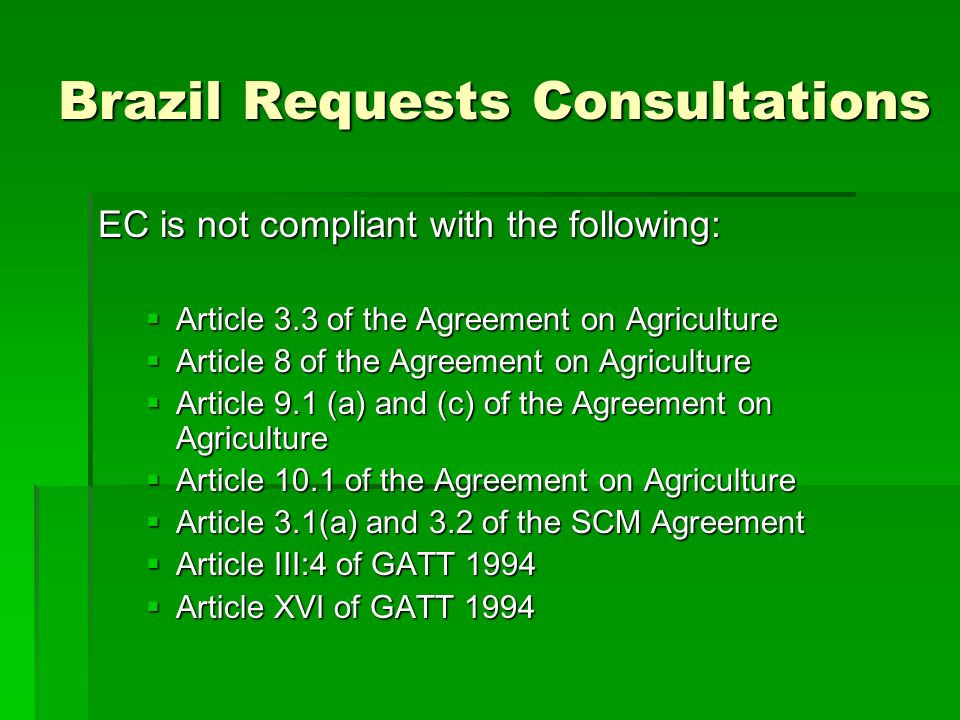 Brazil Requests Consultations EC is not compliant with the following: Article 3.3 of the Agreement on Agriculture Article 3.3 of the Agreement on Agriculture Article 8 of the Agreement on Agriculture Article 8 of the Agreement on Agriculture Article 9.1 (a) and (c) of the Agreement on Agriculture Article 9.1 (a) and (c) of the Agreement on Agriculture Article 10.1 of the Agreement on Agriculture Article 10.1 of the Agreement on Agriculture Article 3.1(a) and 3.2 of the SCM Agreement Article 3.1(a) and 3.2 of the SCM Agreement Article III:4 of GATT 1994 Article III:4 of GATT 1994 Article XVI of GATT 1994 Article XVI of GATT 1994