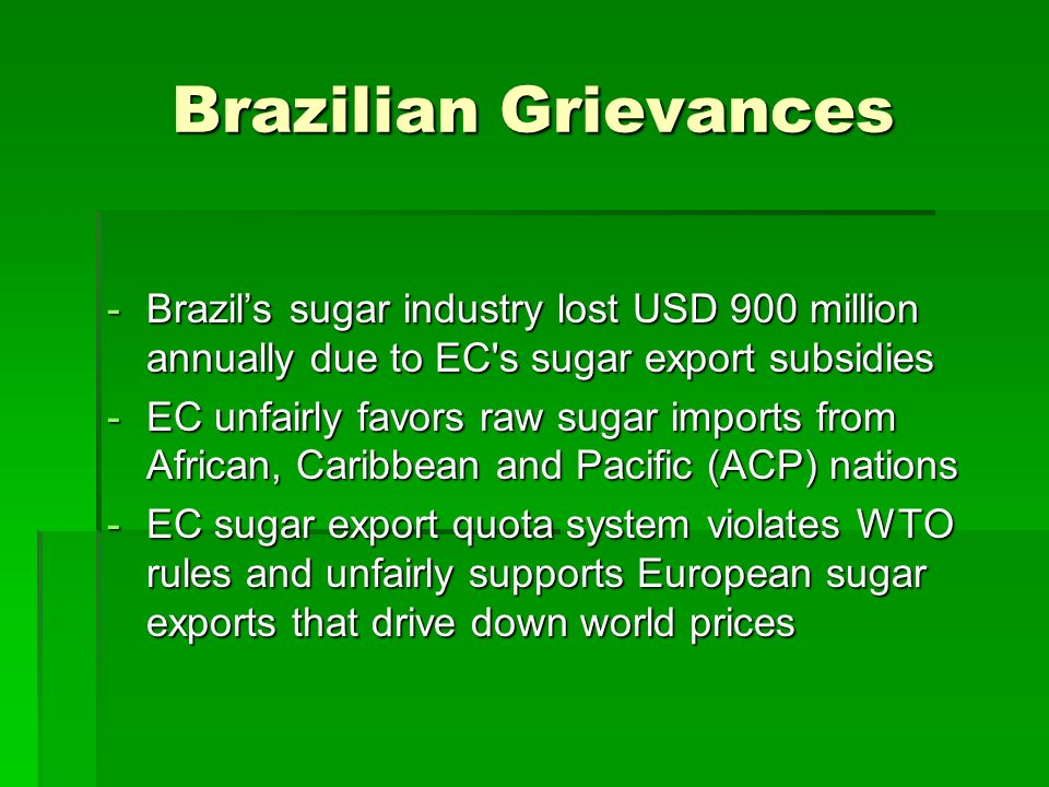 Brazilian Grievances -Brazils sugar industry lost USD 900 million annually due to EC s sugar export subsidies -EC unfairly favors raw sugar imports from African, Caribbean and Pacific (ACP) nations -EC sugar export quota system violates WTO rules and unfairly supports European sugar exports that drive down world prices
