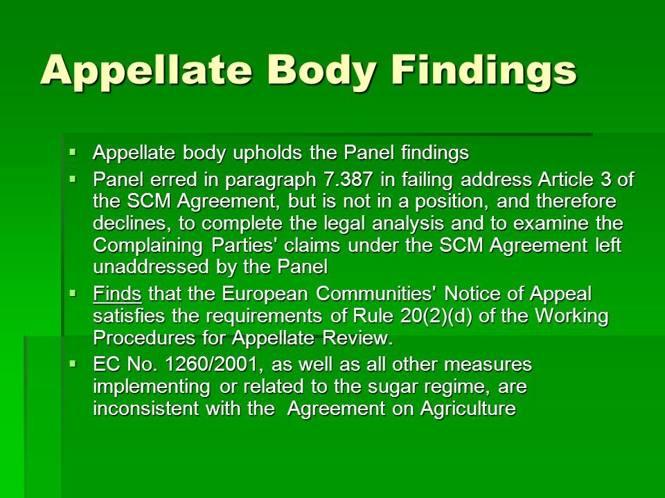 Appellate Body Findings Appellate body upholds the Panel findings Appellate body upholds the Panel findings Panel erred in paragraph 7.387 in failing address Article 3 of the SCM Agreement, but is not in a position, and therefore declines, to complete the legal analysis and to examine the Complaining Parties claims under the SCM Agreement left unaddressed by the Panel Panel erred in paragraph 7.387 in failing address Article 3 of the SCM Agreement, but is not in a position, and therefore declines, to complete the legal analysis and to examine the Complaining Parties claims under the SCM Agreement left unaddressed by the Panel Finds that the European Communities Notice of Appeal satisfies the requirements of Rule 20(2)(d) of the Working Procedures for Appellate Review.