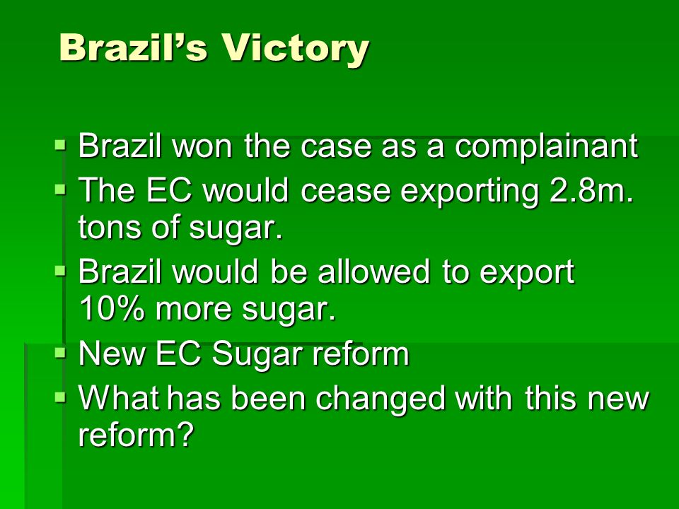 Brazils Victory Brazil won the case as a complainant Brazil won the case as a complainant The EC would cease exporting 2.8m.