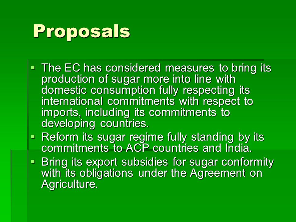 Proposals The EC has considered measures to bring its production of sugar more into line with domestic consumption fully respecting its international commitments with respect to imports, including its commitments to developing countries.