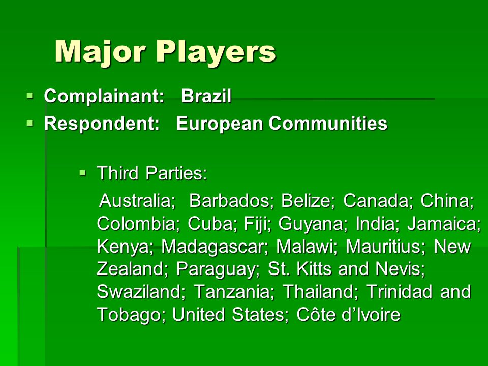 Major Players Complainant: Brazil Complainant: Brazil Respondent: European Communities Respondent: European Communities Third Parties: Third Parties: Australia; Barbados; Belize; Canada; China; Colombia; Cuba; Fiji; Guyana; India; Jamaica; Kenya; Madagascar; Malawi; Mauritius; New Zealand; Paraguay; St.