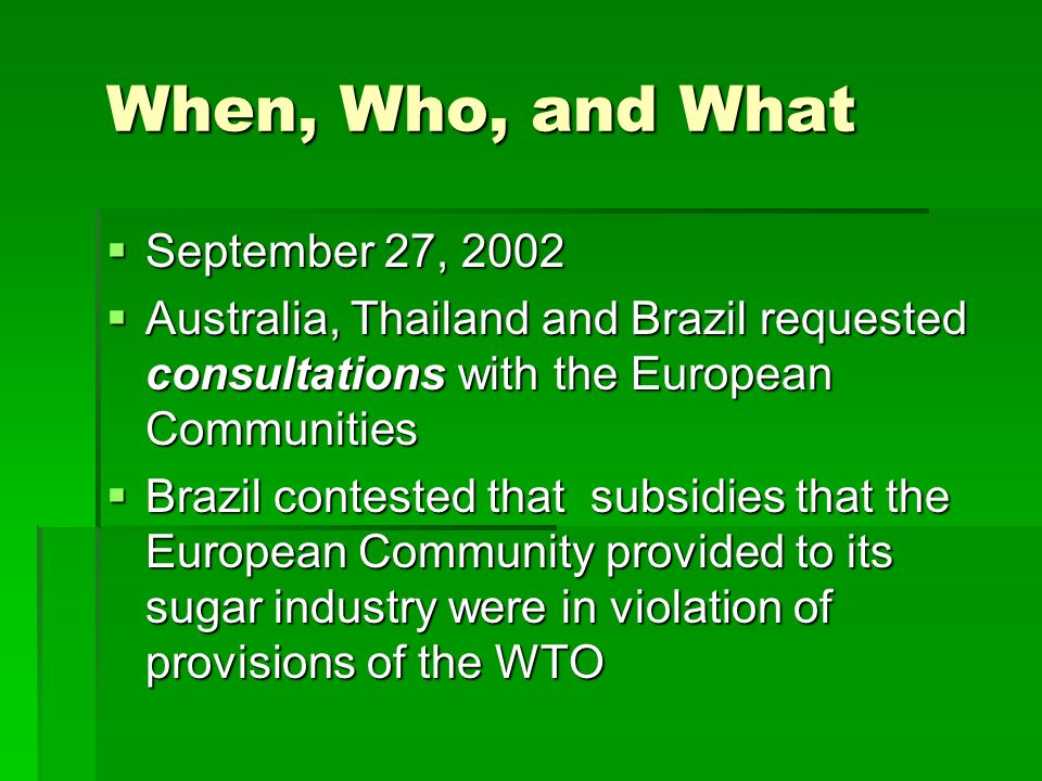 When, Who, and What September 27, 2002 September 27, 2002 Australia, Thailand and Brazil requested consultations with the European Communities Australia, Thailand and Brazil requested consultations with the European Communities Brazil contested that subsidies that the European Community provided to its sugar industry were in violation of provisions of the WTO Brazil contested that subsidies that the European Community provided to its sugar industry were in violation of provisions of the WTO