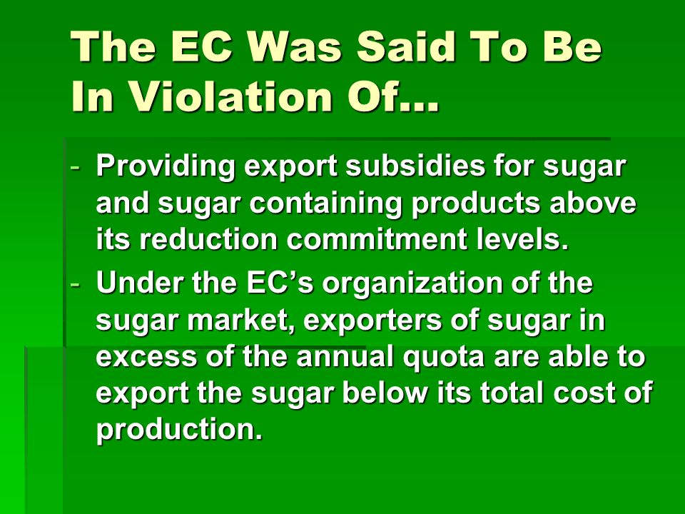 The EC Was Said To Be In Violation Of… -Providing export subsidies for sugar and sugar containing products above its reduction commitment levels. -Und