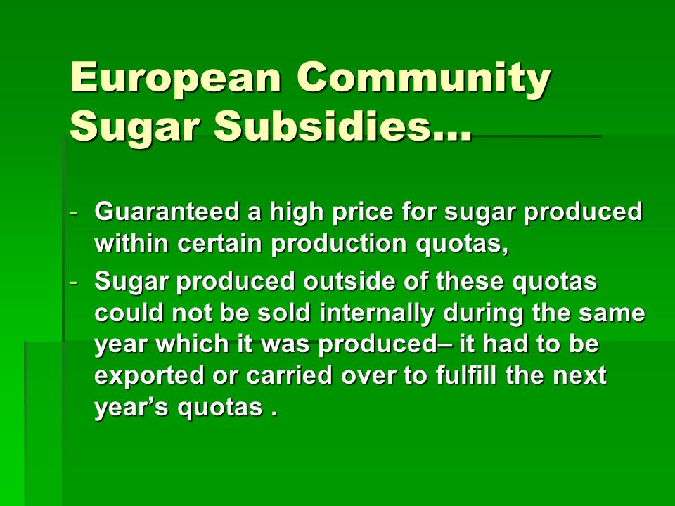 European Community Sugar Subsidies… -Guaranteed a high price for sugar produced within certain production quotas, -Sugar produced outside of these quotas could not be sold internally during the same year which it was produced– it had to be exported or carried over to fulfill the next years quotas.