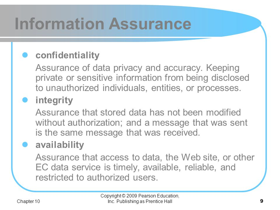 Chapter 10 Copyright © 2009 Pearson Education, Inc. Publishing as Prentice Hall8 Information Assurance information assurance (IA) The protection of in