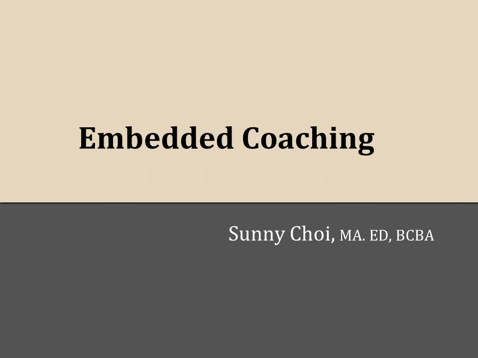 E Embedded Coachingt o Embedded Coaching Sunny Choi, MA. ED, BCBA
