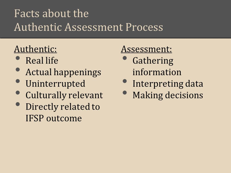 Facts about the Authentic Assessment Process Authentic: Real life Actual happenings Uninterrupted Culturally relevant Directly related to IFSP outcome Assessment: Gathering information Interpreting data Making decisions
