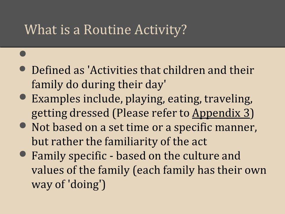 What is a Routine Activity? Defined as 'Activities that children and their family do during their day' Examples include, playing, eating, traveling, g