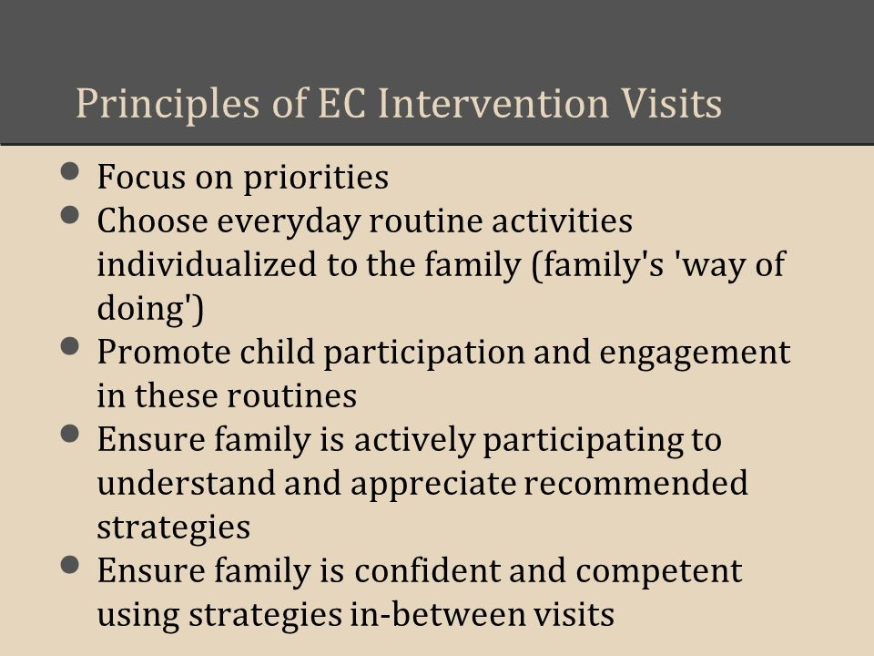 Principles of EC Intervention Visits Focus on priorities Choose everyday routine activities individualized to the family (family's 'way of doing') Pro