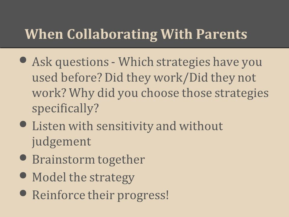 When Collaborating With Parents Ask questions - Which strategies have you used before? Did they work/Did they not work? Why did you choose those strat