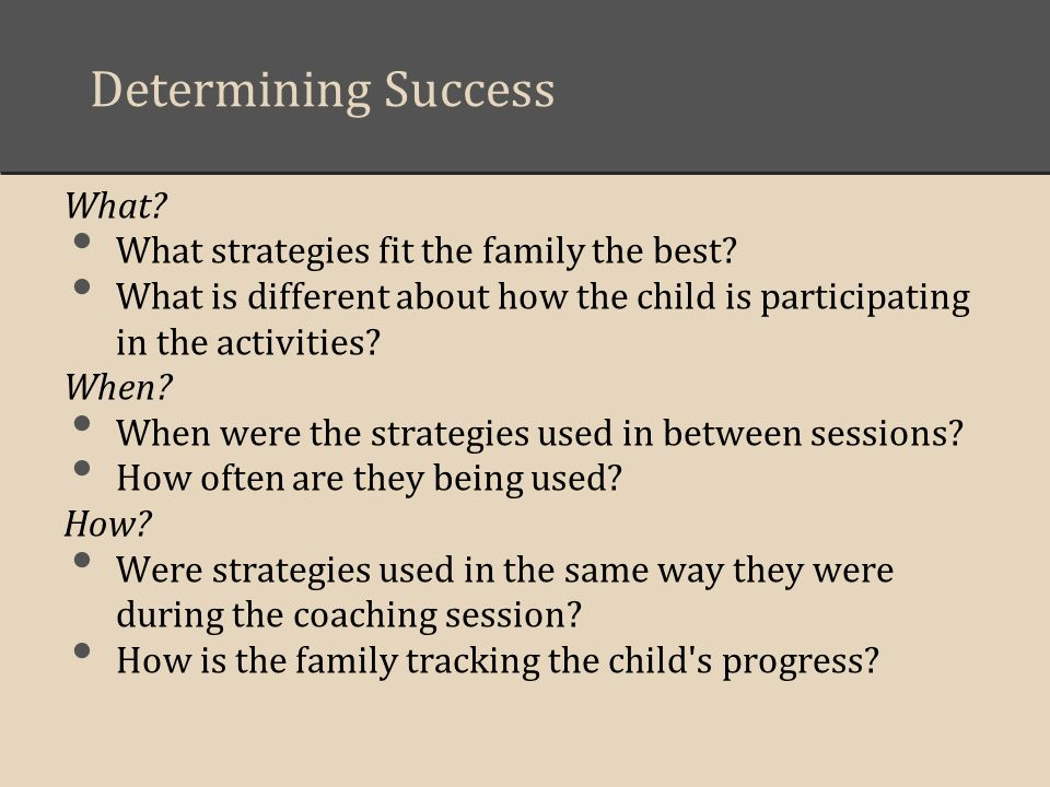 Determining Success What? What strategies fit the family the best? What is different about how the child is participating in the activities? When? Whe