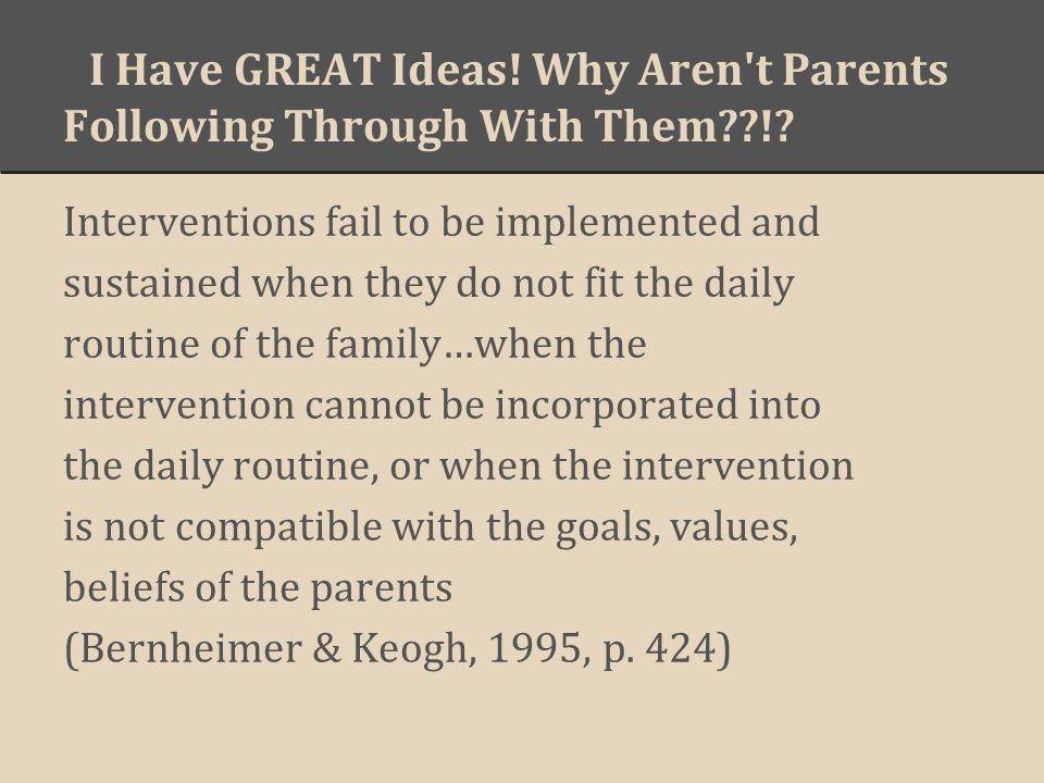 I Have GREAT Ideas! Why Aren't Parents Following Through With Them??!? Interventions fail to be implemented and sustained when they do not fit the dai