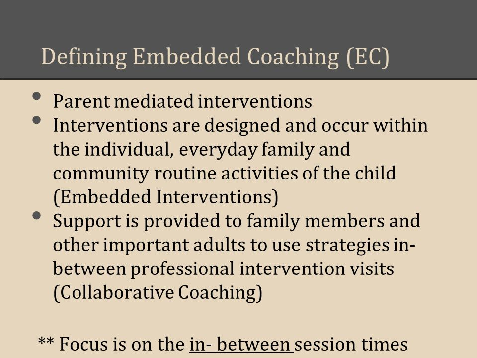 Defining Embedded Coaching (EC) Parent mediated interventions Interventions are designed and occur within the individual, everyday family and community routine activities of the child (Embedded Interventions) Support is provided to family members and other important adults to use strategies in- between professional intervention visits (Collaborative Coaching) ** Focus is on the in- between session times