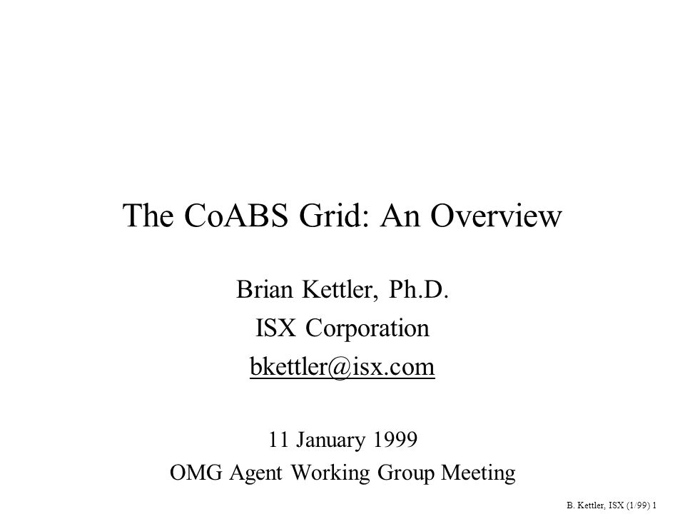 B. Kettler, ISX (1/99) 1 The CoABS Grid: An Overview Brian Kettler, Ph.D.