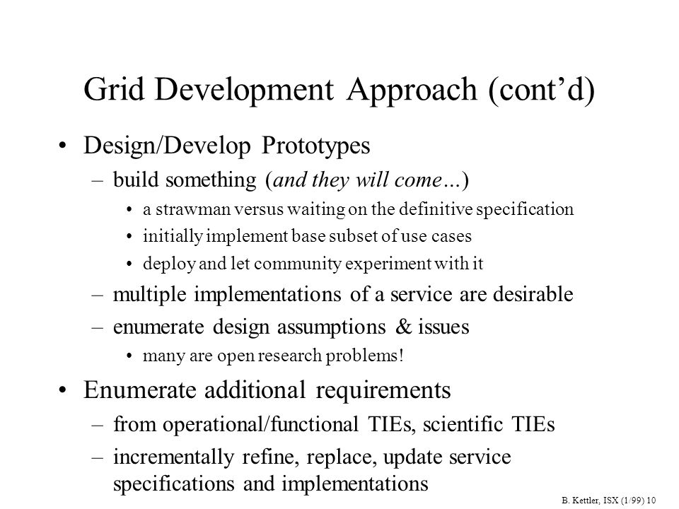 B. Kettler, ISX (1/99) 10 Grid Development Approach (contd) Design/Develop Prototypes –build something (and they will come…) a strawman versus waiting