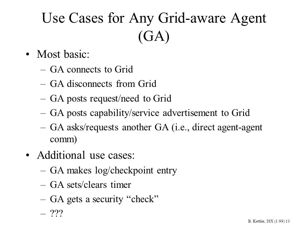 B. Kettler, ISX (1/99) 13 Use Cases for Any Grid-aware Agent (GA) Most basic: –GA connects to Grid –GA disconnects from Grid –GA posts request/need to