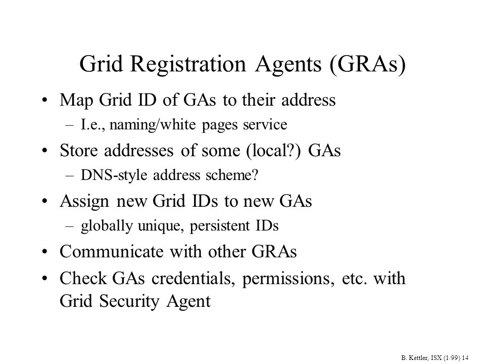 B. Kettler, ISX (1/99) 14 Grid Registration Agents (GRAs) Map Grid ID of GAs to their address –I.e., naming/white pages service Store addresses of som