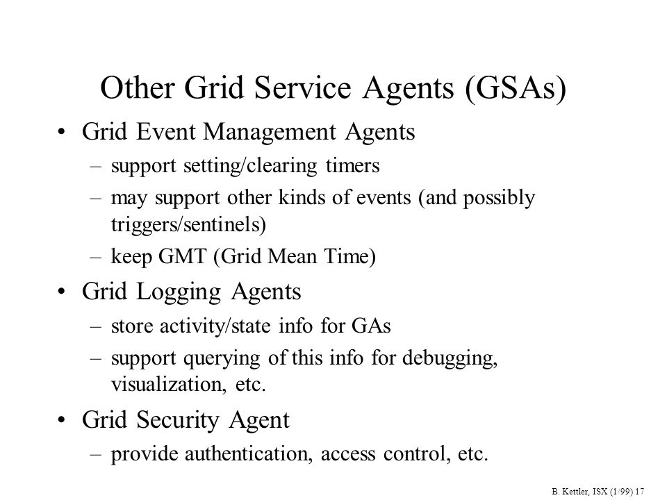 B. Kettler, ISX (1/99) 17 Other Grid Service Agents (GSAs) Grid Event Management Agents –support setting/clearing timers –may support other kinds of e