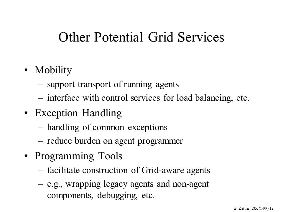 B. Kettler, ISX (1/99) 18 Other Potential Grid Services Mobility –support transport of running agents –interface with control services for load balanc