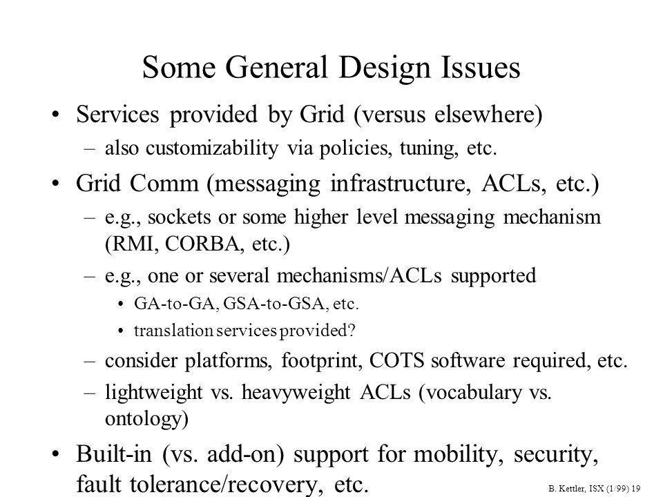 B. Kettler, ISX (1/99) 19 Some General Design Issues Services provided by Grid (versus elsewhere) –also customizability via policies, tuning, etc. Gri