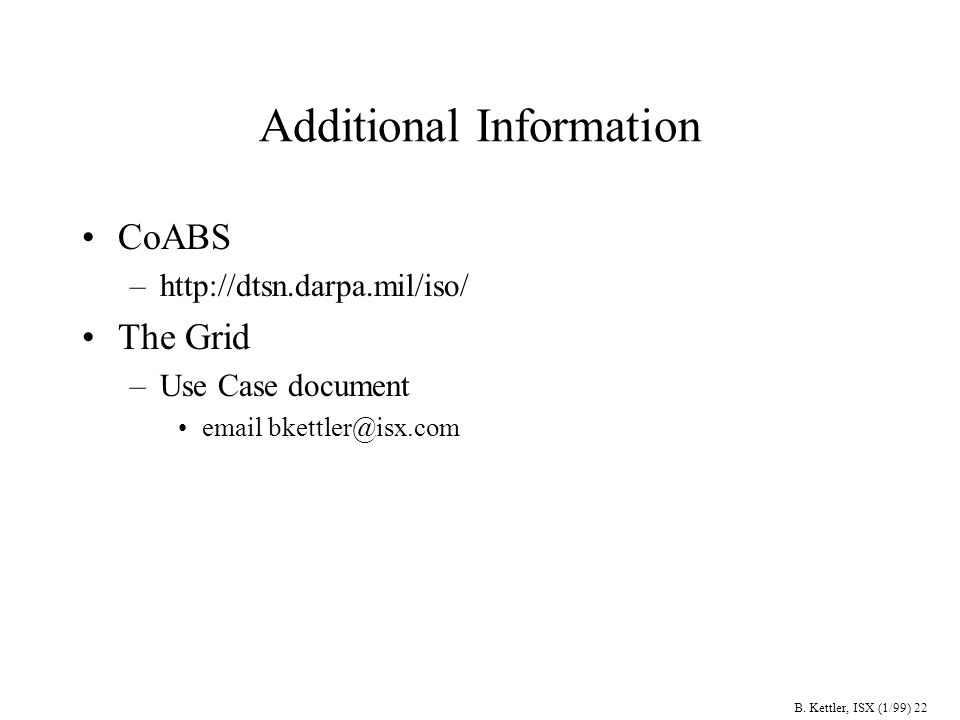 B. Kettler, ISX (1/99) 22 Additional Information CoABS –http://dtsn.darpa.mil/iso/ The Grid –Use Case document email bkettler@isx.com