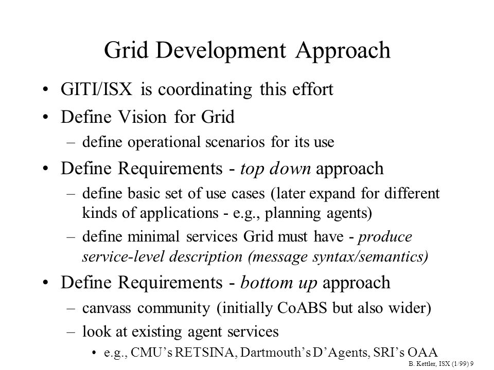 B. Kettler, ISX (1/99) 9 Grid Development Approach GITI/ISX is coordinating this effort Define Vision for Grid –define operational scenarios for its u
