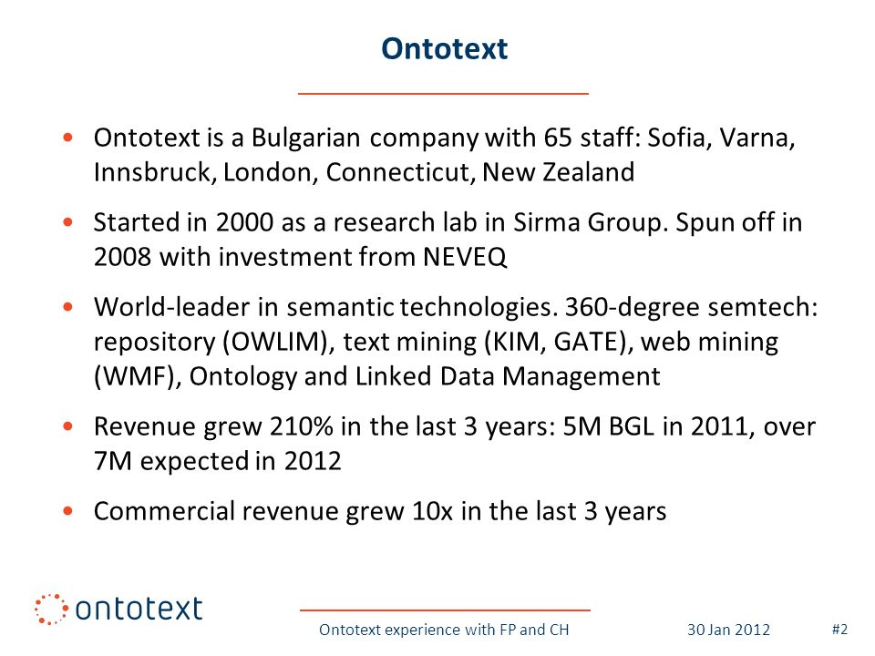Ontotext Ontotext is a Bulgarian company with 65 staff: Sofia, Varna, Innsbruck, London, Connecticut, New Zealand Started in 2000 as a research lab in Sirma Group.