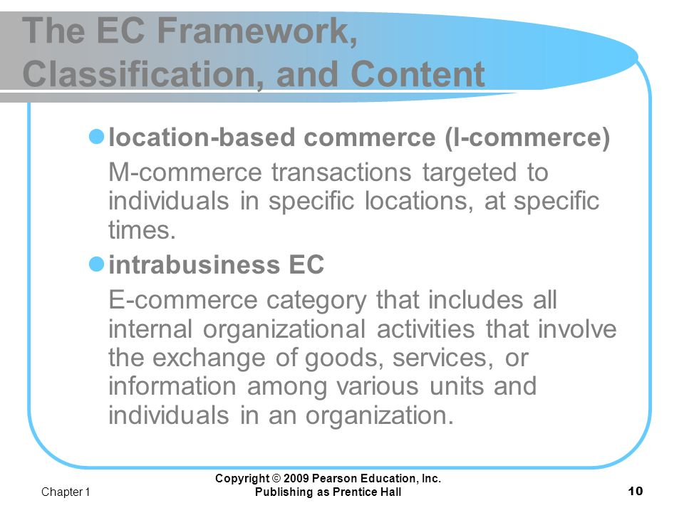 Chapter 1 Copyright © 2009 Pearson Education, Inc. Publishing as Prentice Hall9 The EC Framework, Classification, and Content consumer-to-business (C2