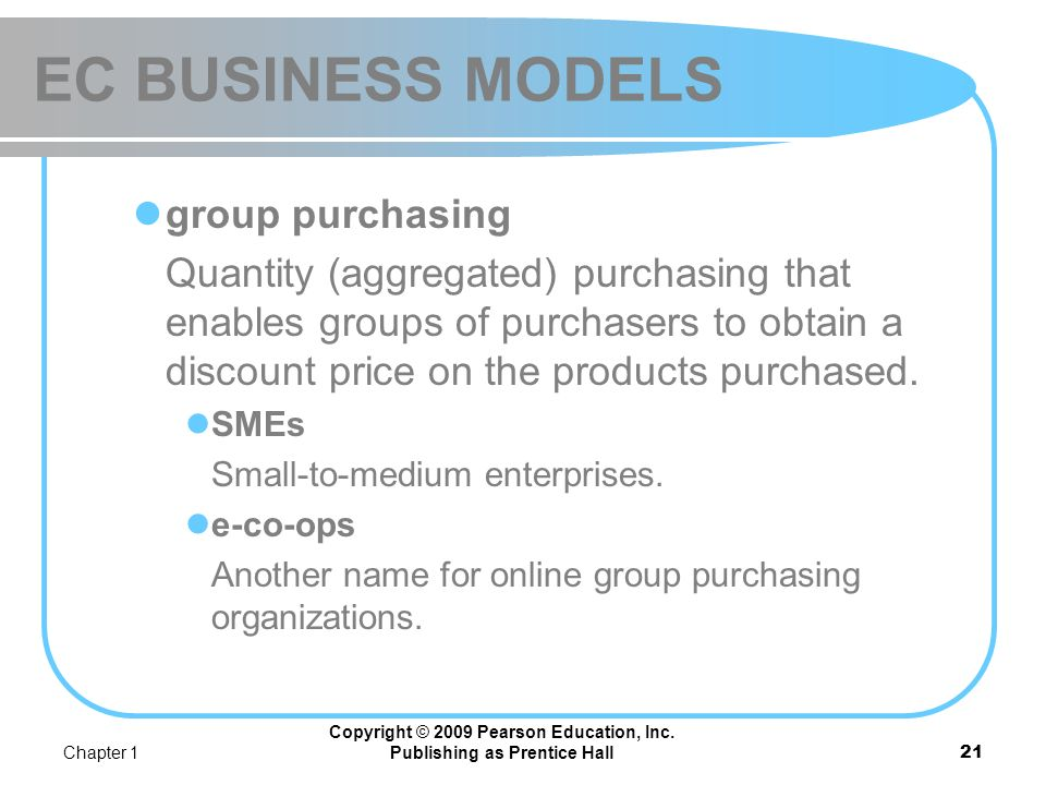 Chapter 1 Copyright © 2009 Pearson Education, Inc. Publishing as Prentice Hall20 EC BUSINESS MODELS Find the best price also known as a search engine
