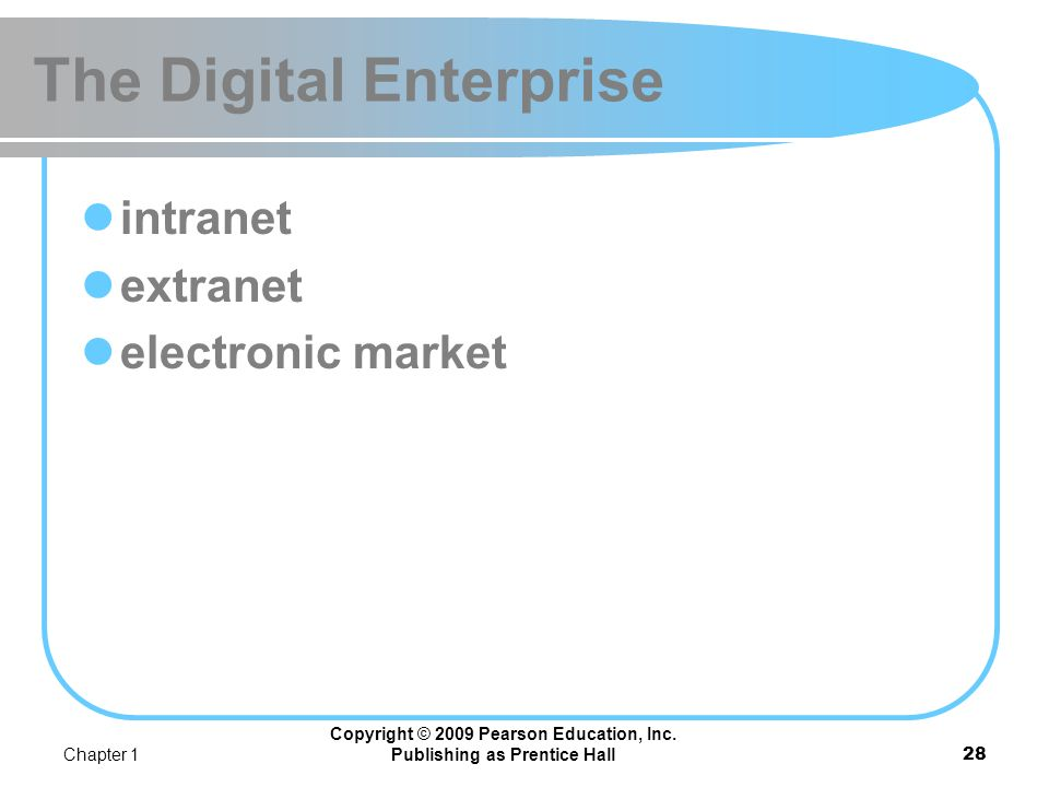 Chapter 1 Copyright © 2009 Pearson Education, Inc. Publishing as Prentice Hall27 The Digital Enterprise digital enterprise A new business model that u