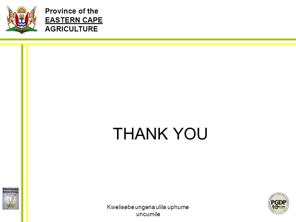 Province of the EASTERN CAPE AGRICULTURE Kwelisebe ungena ulila uphume uncumile 13 THANK YOU