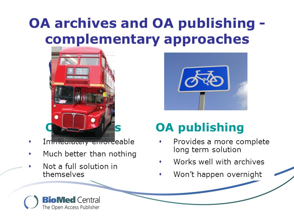 OA archives and OA publishing - complementary approaches Immediately enforceable Much better than nothing Not a full solution in themselves OA archives Provides a more complete long term solution Works well with archives Wont happen overnight OA publishing